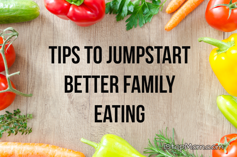 Tips To Jumpstart Better Family Eating